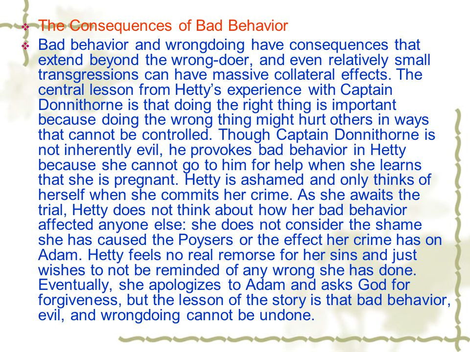  The Consequences of Bad Behavior  Bad behavior and wrongdoing have consequences that extend beyond the wrong-doer, and even relatively small transg