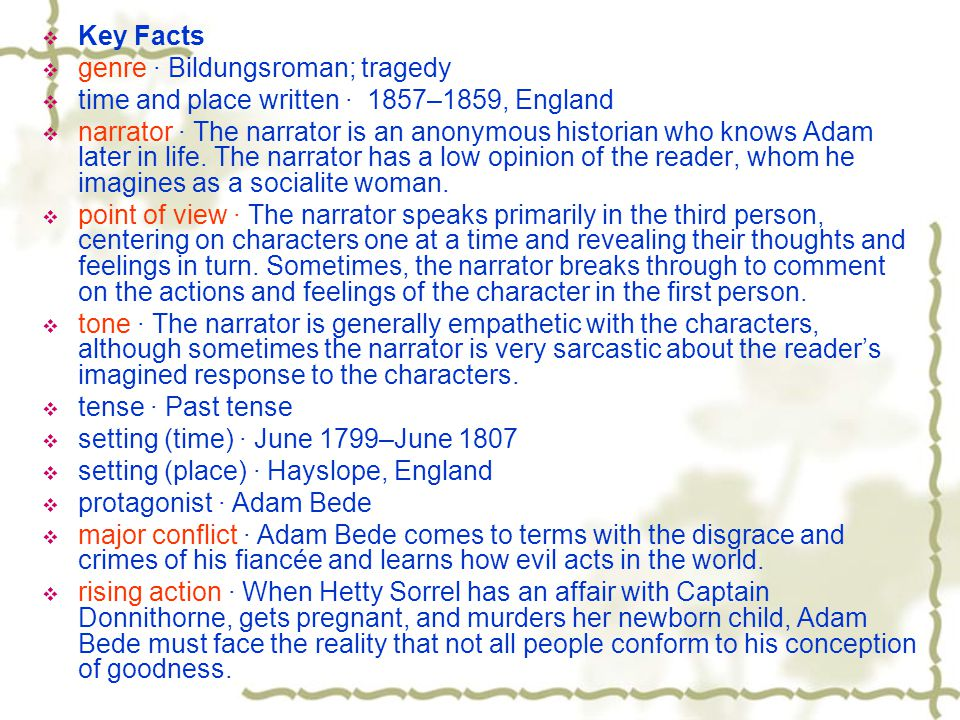  Key Facts  genre · Bildungsroman; tragedy  time and place written · 1857–1859, England  narrator · The narrator is an anonymous historian who knows Adam later in life.