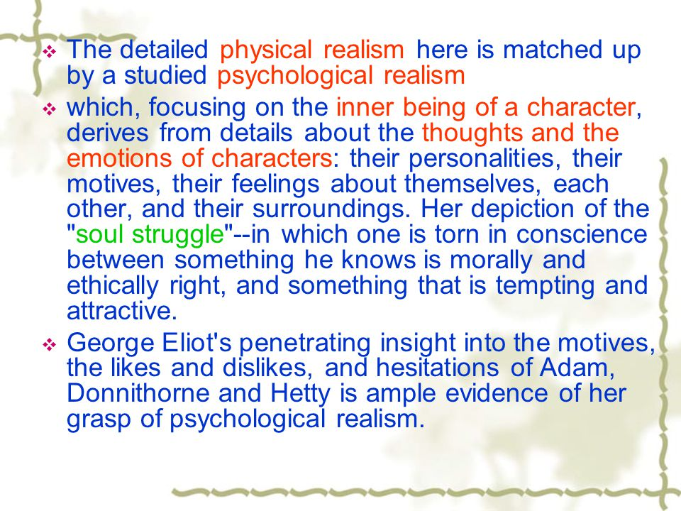  The detailed physical realism here is matched up by a studied psychological realism  which, focusing on the inner being of a character, derives from details about the thoughts and the emotions of characters: their personalities, their motives, their feelings about themselves, each other, and their surroundings.