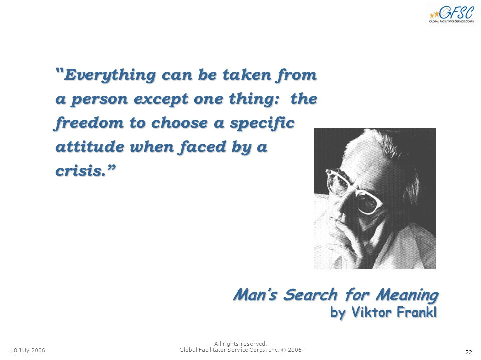 """22 18 July 2006 All rights reserved. Global Facilitator Service Corps, Inc. © 2006 Man's Search for Meaning by Viktor Frankl """" Everything can be taken"""