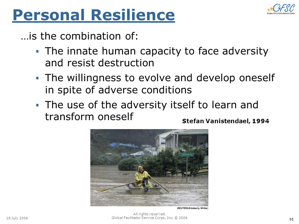 95 18 July 2006 All rights reserved. Global Facilitator Service Corps, Inc. © 2006 Stefan Vanistendael, 1994 Personal Resilience …is the combination o