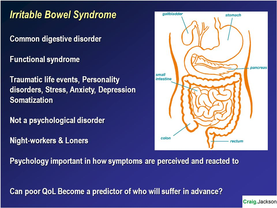 Irritable Bowel Syndrome Common digestive disorder Functional syndrome Traumatic life events, Personality disorders, Stress, Anxiety, Depression Somatization Not a psychological disorder Night-workers & Loners Psychology important in how symptoms are perceived and reacted to Can poor QoL Become a predictor of who will suffer in advance