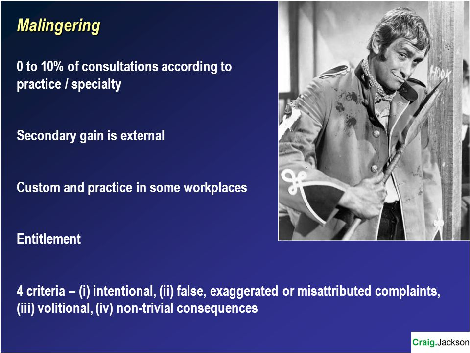 Malingering 0 to 10% of consultations according to practice / specialty Secondary gain is external Custom and practice in some workplaces Entitlement 4 criteria – (i) intentional, (ii) false, exaggerated or misattributed complaints, (iii) volitional, (iv) non-trivial consequences