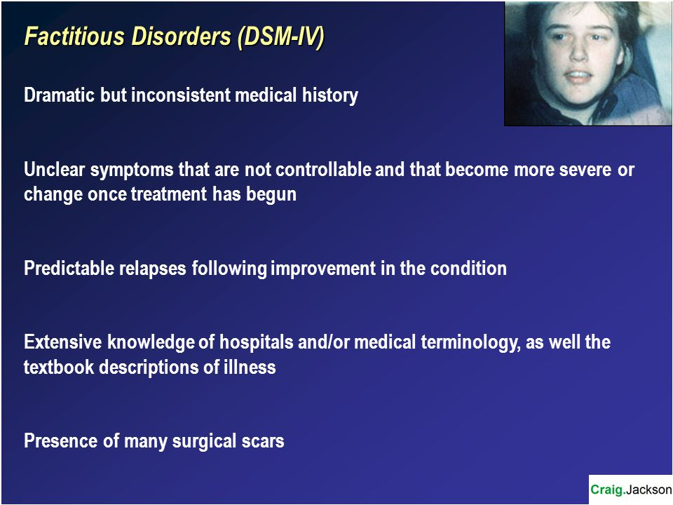 Factitious Disorders (DSM-IV) Dramatic but inconsistent medical history Unclear symptoms that are not controllable and that become more severe or change once treatment has begun Predictable relapses following improvement in the condition Extensive knowledge of hospitals and/or medical terminology, as well the textbook descriptions of illness Presence of many surgical scars