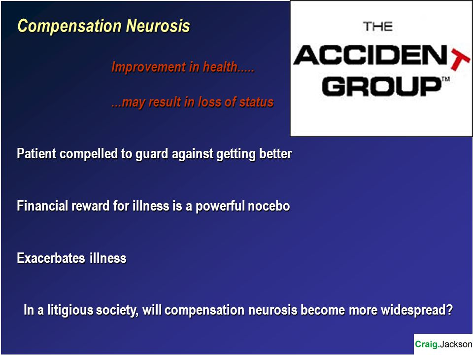 Compensation Neurosis Improvement in health........may result in loss of status Patient compelled to guard against getting better Financial reward for illness is a powerful nocebo Exacerbates illness In a litigious society, will compensation neurosis become more widespread