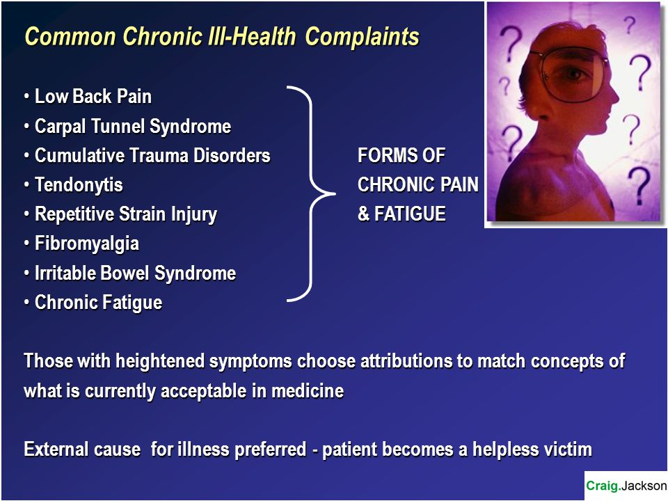 Common Chronic Ill-Health Complaints Low Back Pain Low Back Pain Carpal Tunnel Syndrome Carpal Tunnel Syndrome Cumulative Trauma DisordersFORMS OF Cumulative Trauma DisordersFORMS OF TendonytisCHRONIC PAIN TendonytisCHRONIC PAIN Repetitive Strain Injury& FATIGUE Repetitive Strain Injury& FATIGUE Fibromyalgia Fibromyalgia Irritable Bowel Syndrome Irritable Bowel Syndrome Chronic Fatigue Chronic Fatigue Those with heightened symptoms choose attributions to match concepts of what is currently acceptable in medicine External cause for illness preferred - patient becomes a helpless victim