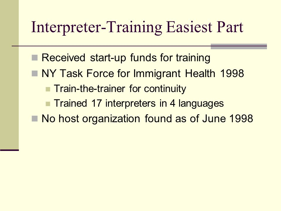 Interpreter-Training Easiest Part Received start-up funds for training NY Task Force for Immigrant Health 1998 Train-the-trainer for continuity Trained 17 interpreters in 4 languages No host organization found as of June 1998