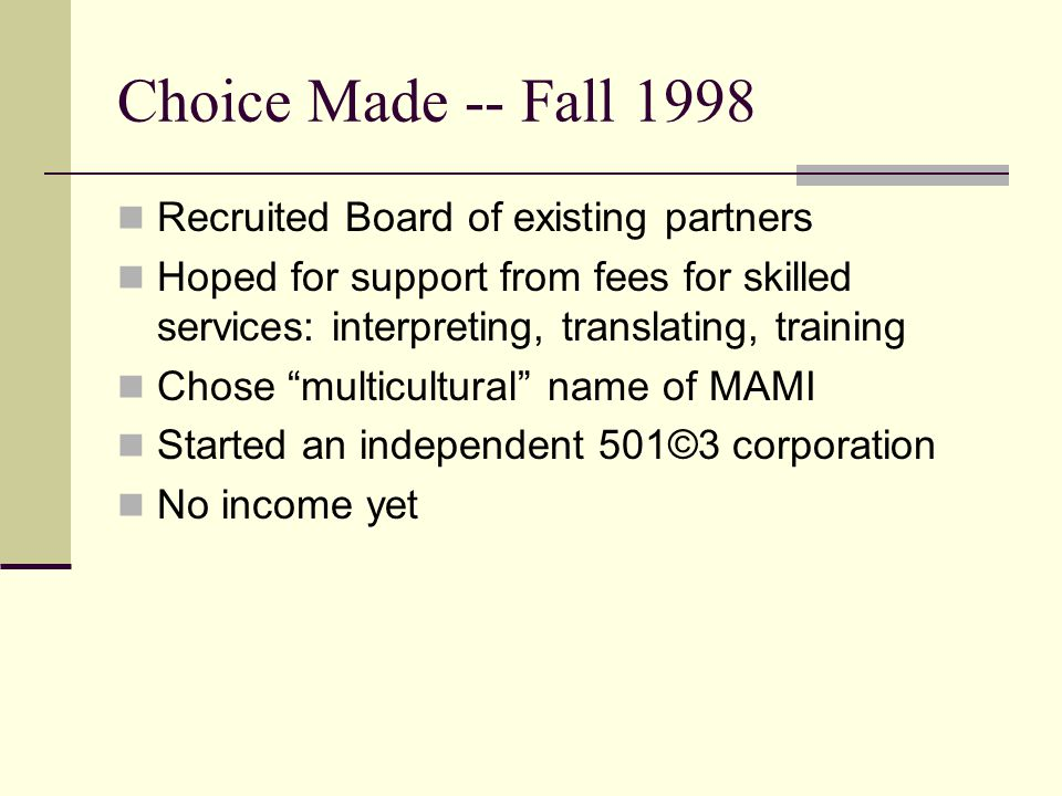 Choice Made -- Fall 1998 Recruited Board of existing partners Hoped for support from fees for skilled services: interpreting, translating, training Chose multicultural name of MAMI Started an independent 501©3 corporation No income yet