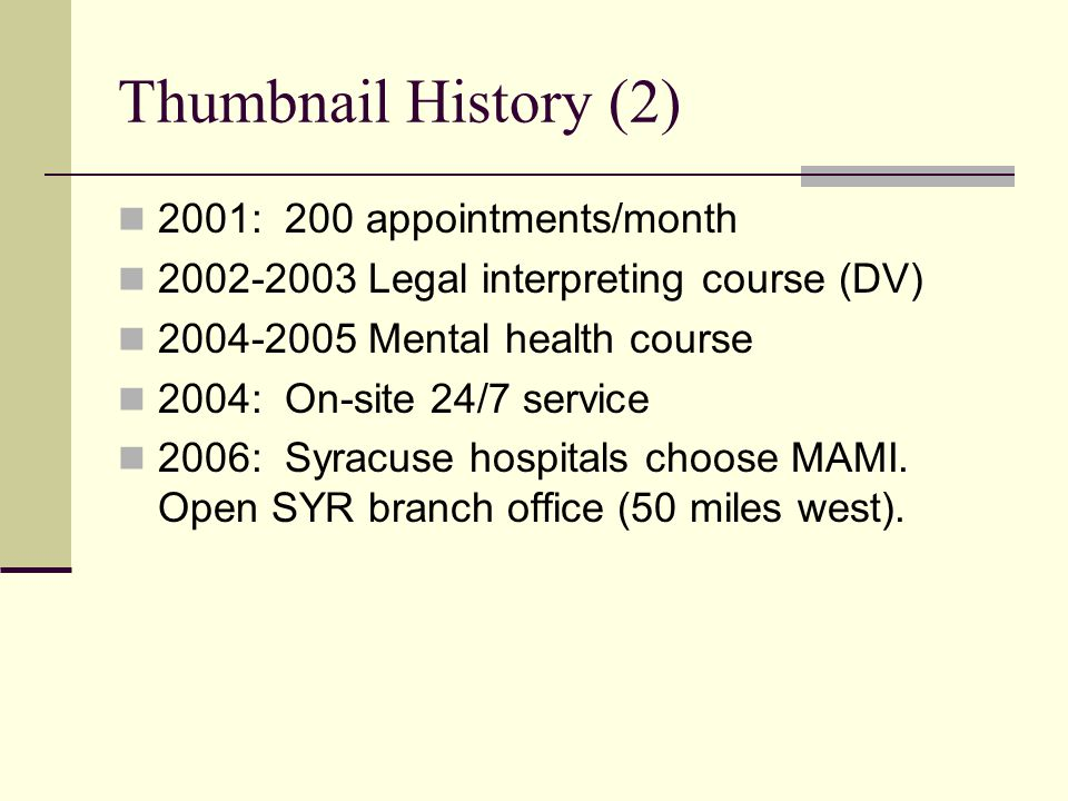 Thumbnail History (2) 2001: 200 appointments/month 2002-2003 Legal interpreting course (DV) 2004-2005 Mental health course 2004: On-site 24/7 service 2006: Syracuse hospitals choose MAMI.