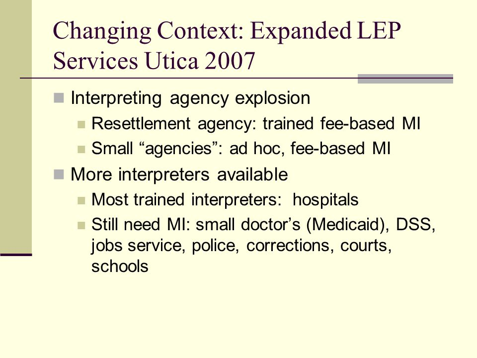 Changing Context: Expanded LEP Services Utica 2007 Interpreting agency explosion Resettlement agency: trained fee-based MI Small agencies : ad hoc, fee-based MI More interpreters available Most trained interpreters: hospitals Still need MI: small doctor's (Medicaid), DSS, jobs service, police, corrections, courts, schools