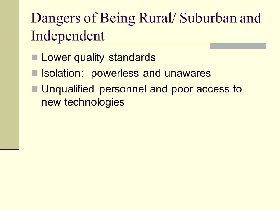 Dangers of Being Rural/ Suburban and Independent Lower quality standards Isolation: powerless and unawares Unqualified personnel and poor access to new technologies