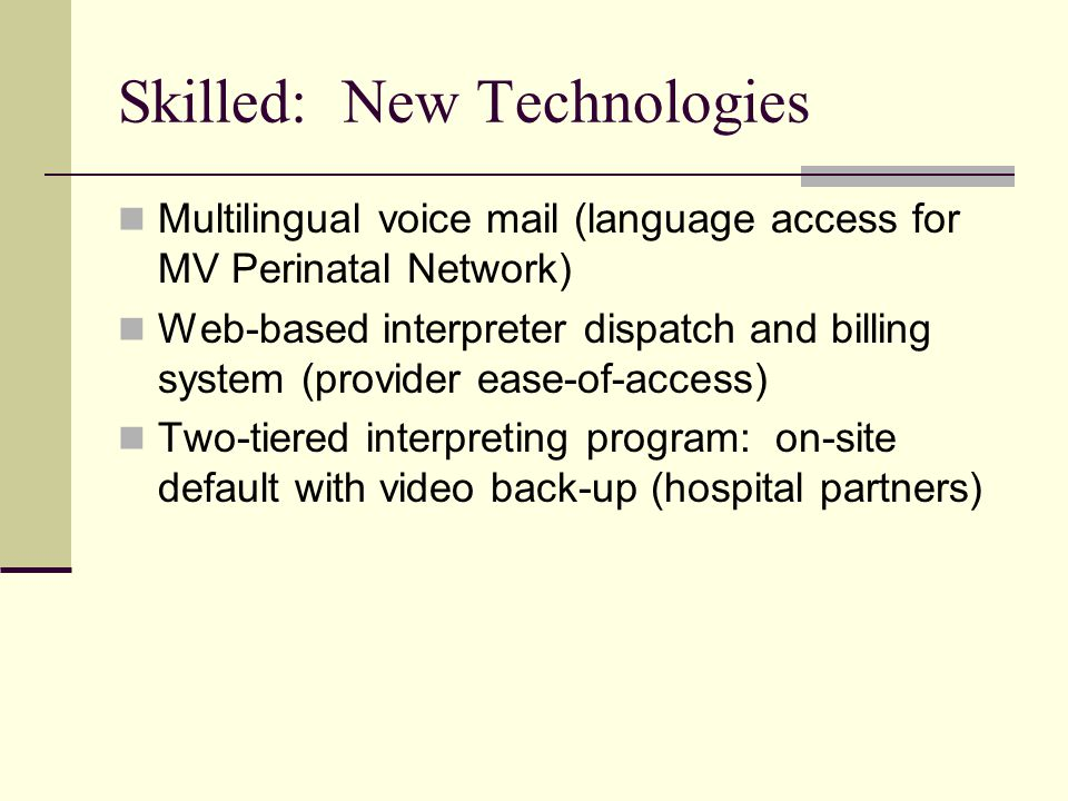 Skilled: New Technologies Multilingual voice mail (language access for MV Perinatal Network) Web-based interpreter dispatch and billing system (provider ease-of-access) Two-tiered interpreting program: on-site default with video back-up (hospital partners)