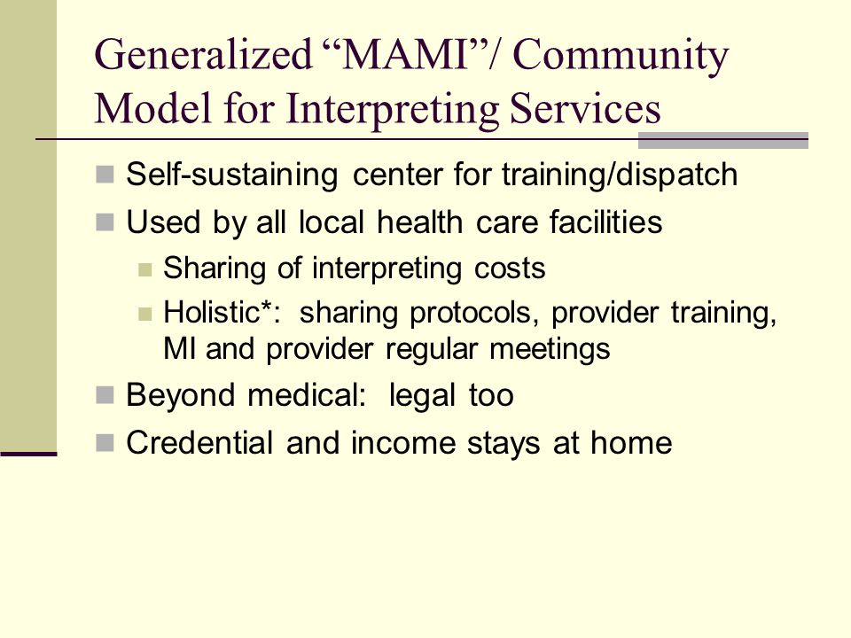 Generalized MAMI / Community Model for Interpreting Services Self-sustaining center for training/dispatch Used by all local health care facilities Sharing of interpreting costs Holistic*: sharing protocols, provider training, MI and provider regular meetings Beyond medical: legal too Credential and income stays at home