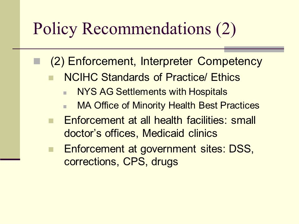 Policy Recommendations (2) (2) Enforcement, Interpreter Competency NCIHC Standards of Practice/ Ethics NYS AG Settlements with Hospitals MA Office of Minority Health Best Practices Enforcement at all health facilities: small doctor's offices, Medicaid clinics Enforcement at government sites: DSS, corrections, CPS, drugs