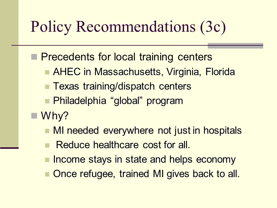 Policy Recommendations (3c) Precedents for local training centers AHEC in Massachusetts, Virginia, Florida AHEC in Massachusetts, Virginia, Florida Texas training/dispatch centers Texas training/dispatch centers Philadelphia global program Philadelphia global program Why.