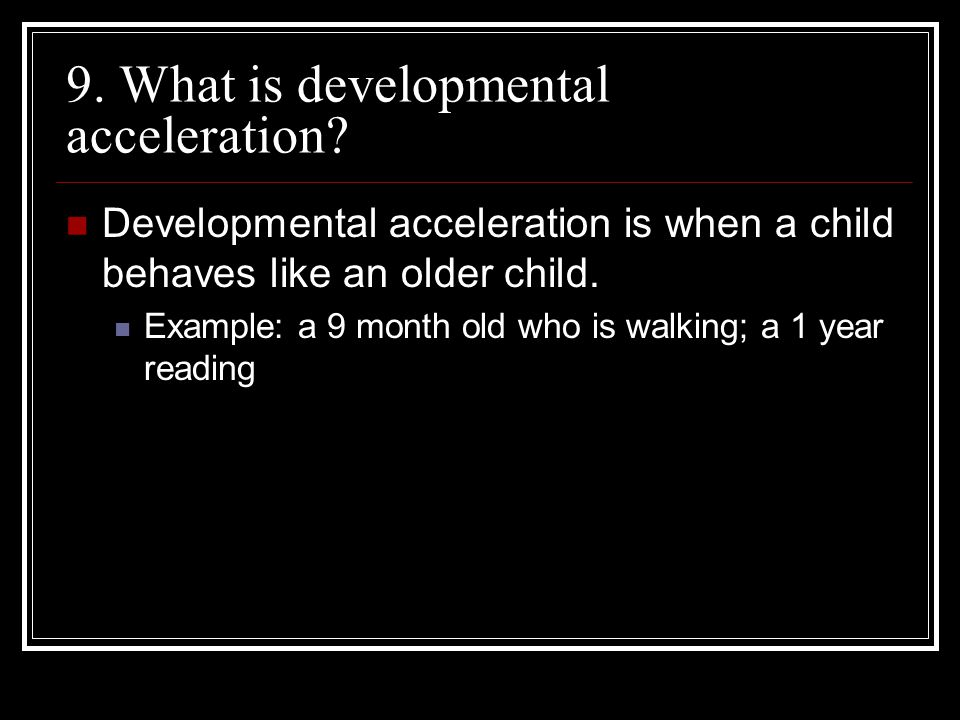 9. What is developmental acceleration? Developmental acceleration is when a child behaves like an older child. Example: a 9 month old who is walking;