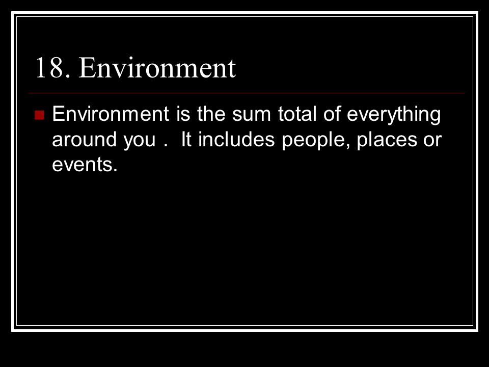 18. Environment Environment is the sum total of everything around you. It includes people, places or events.