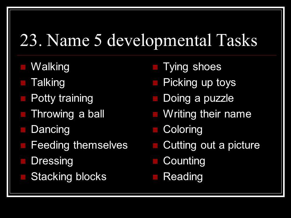23. Name 5 developmental Tasks Walking Talking Potty training Throwing a ball Dancing Feeding themselves Dressing Stacking blocks Tying shoes Picking
