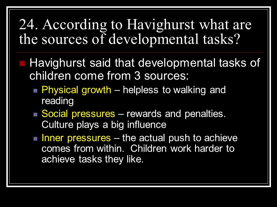 24. According to Havighurst what are the sources of developmental tasks? Havighurst said that developmental tasks of children come from 3 sources: Phy