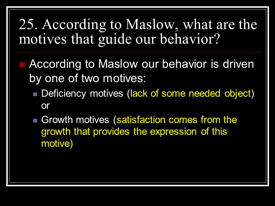 25. According to Maslow, what are the motives that guide our behavior? According to Maslow our behavior is driven by one of two motives: Deficiency mo
