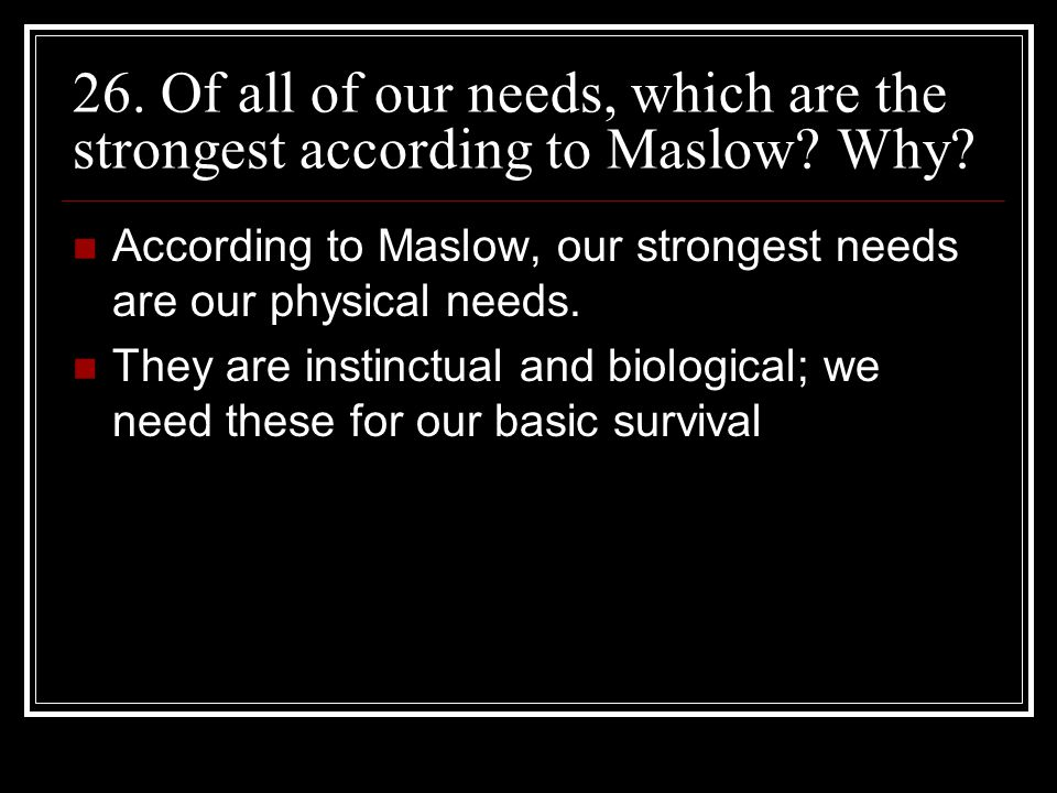 26. Of all of our needs, which are the strongest according to Maslow? Why? According to Maslow, our strongest needs are our physical needs. They are i