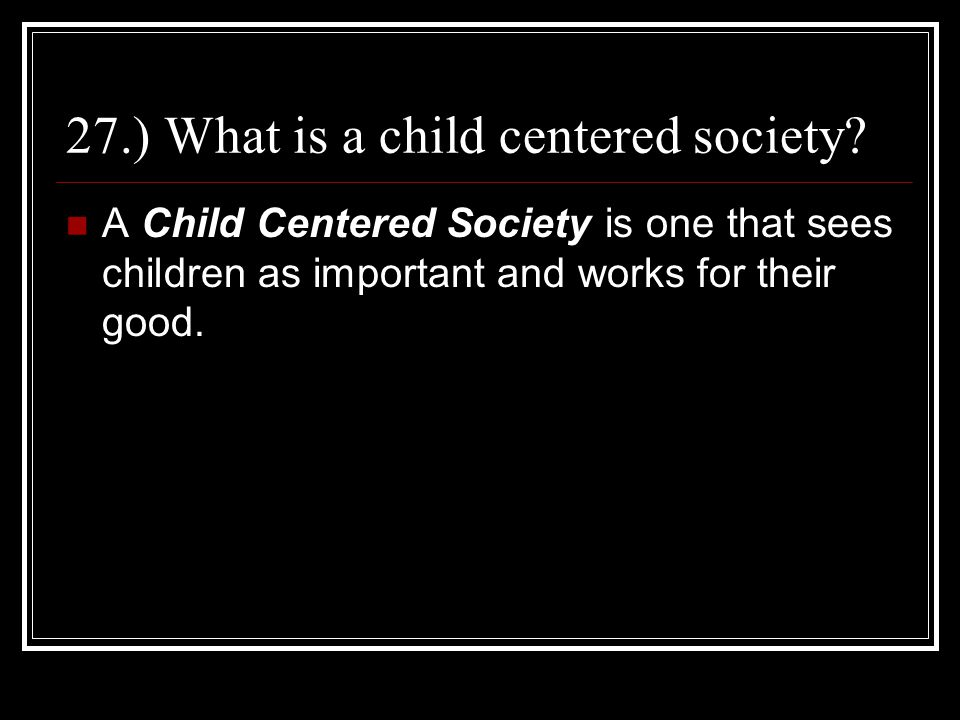 27.) What is a child centered society? A Child Centered Society is one that sees children as important and works for their good.