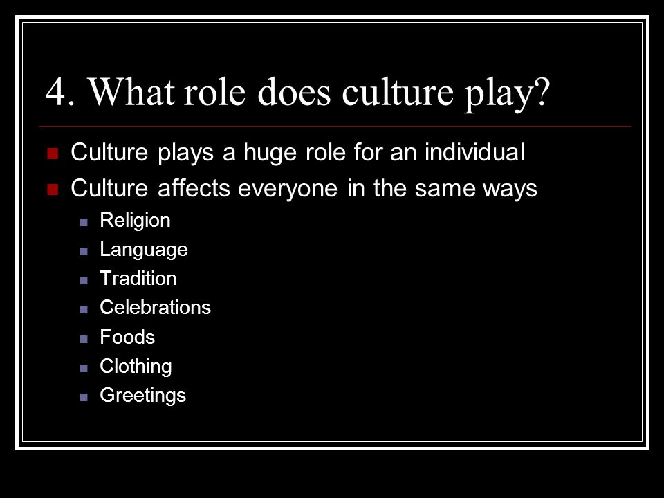 4. What role does culture play? Culture plays a huge role for an individual Culture affects everyone in the same ways Religion Language Tradition Cele