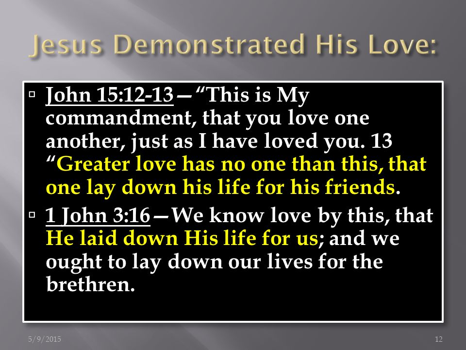 John 15:12-13— This is My commandment, that you love one another, just as I have loved you.