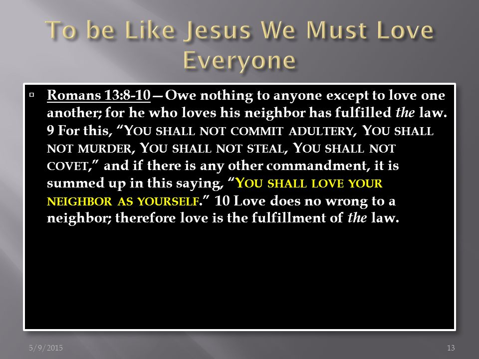  Romans 13:8-10—Owe nothing to anyone except to love one another; for he who loves his neighbor has fulfilled the law.