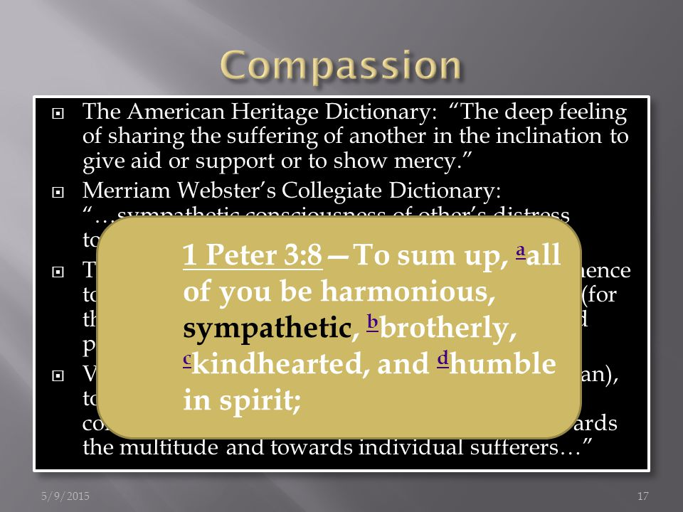  The American Heritage Dictionary: The deep feeling of sharing the suffering of another in the inclination to give aid or support or to show mercy.  Merriam Webster's Collegiate Dictionary: …sympathetic consciousness of other's distress together with a desire to alleviate it…  Thayer: prop.