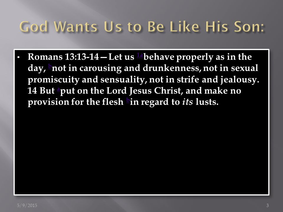 Romans 13:13-14—Let us 1a behave properly as in the day, b not in carousing and drunkenness, not in sexual promiscuity and sensuality, not in strife and jealousy.
