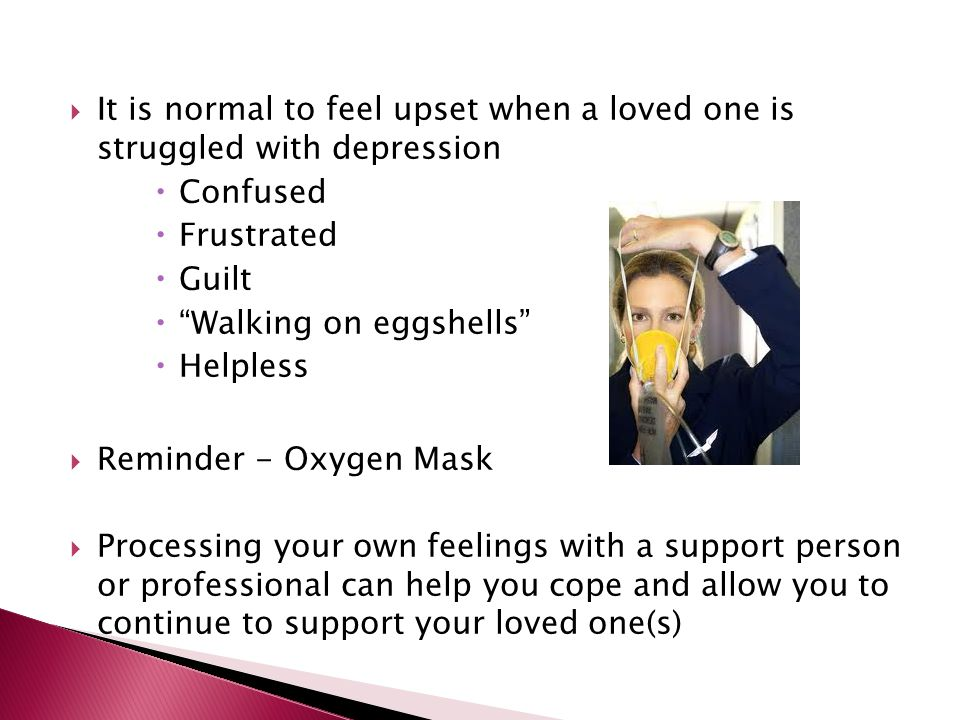  It is normal to feel upset when a loved one is struggled with depression  Confused  Frustrated  Guilt  Walking on eggshells  Helpless  Reminder - Oxygen Mask  Processing your own feelings with a support person or professional can help you cope and allow you to continue to support your loved one(s)
