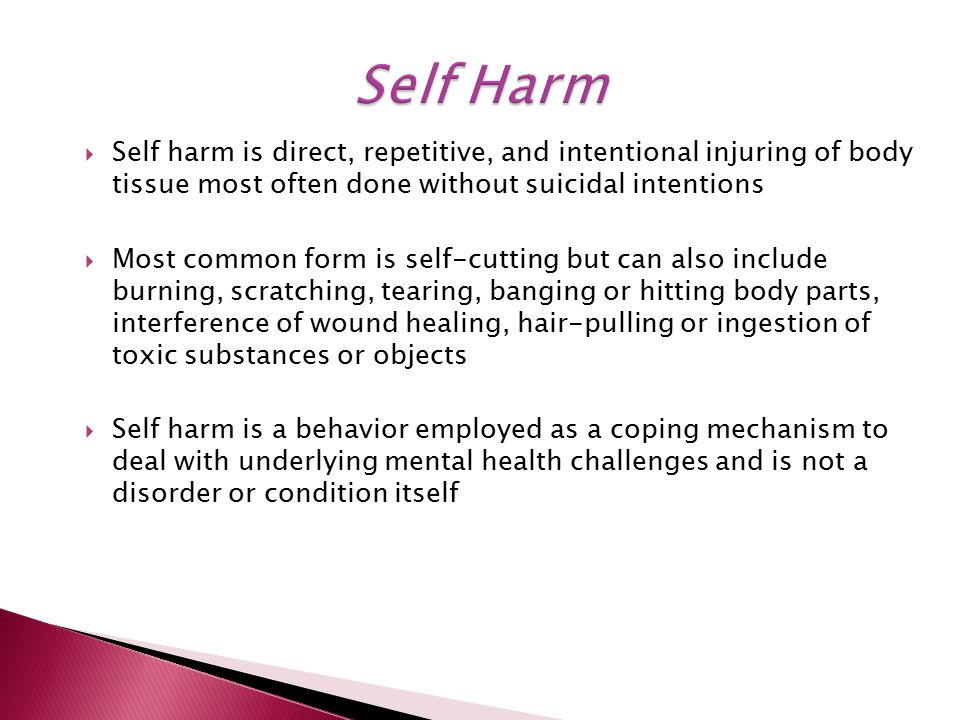  Self harm is direct, repetitive, and intentional injuring of body tissue most often done without suicidal intentions  Most common form is self-cutting but can also include burning, scratching, tearing, banging or hitting body parts, interference of wound healing, hair-pulling or ingestion of toxic substances or objects  Self harm is a behavior employed as a coping mechanism to deal with underlying mental health challenges and is not a disorder or condition itself
