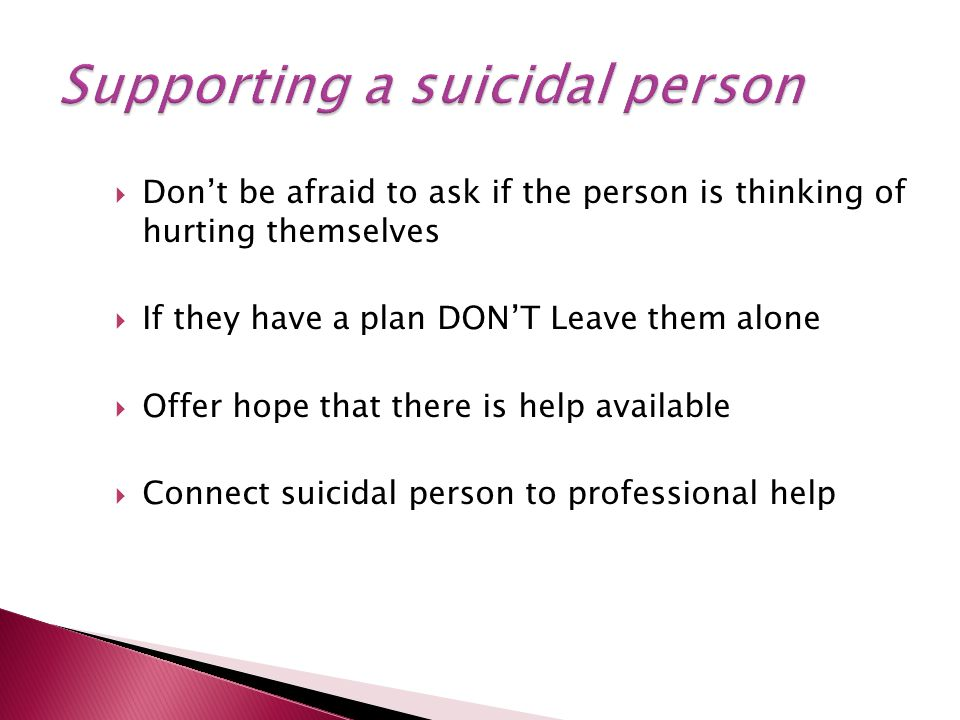  Don't be afraid to ask if the person is thinking of hurting themselves  If they have a plan DON'T Leave them alone  Offer hope that there is help available  Connect suicidal person to professional help