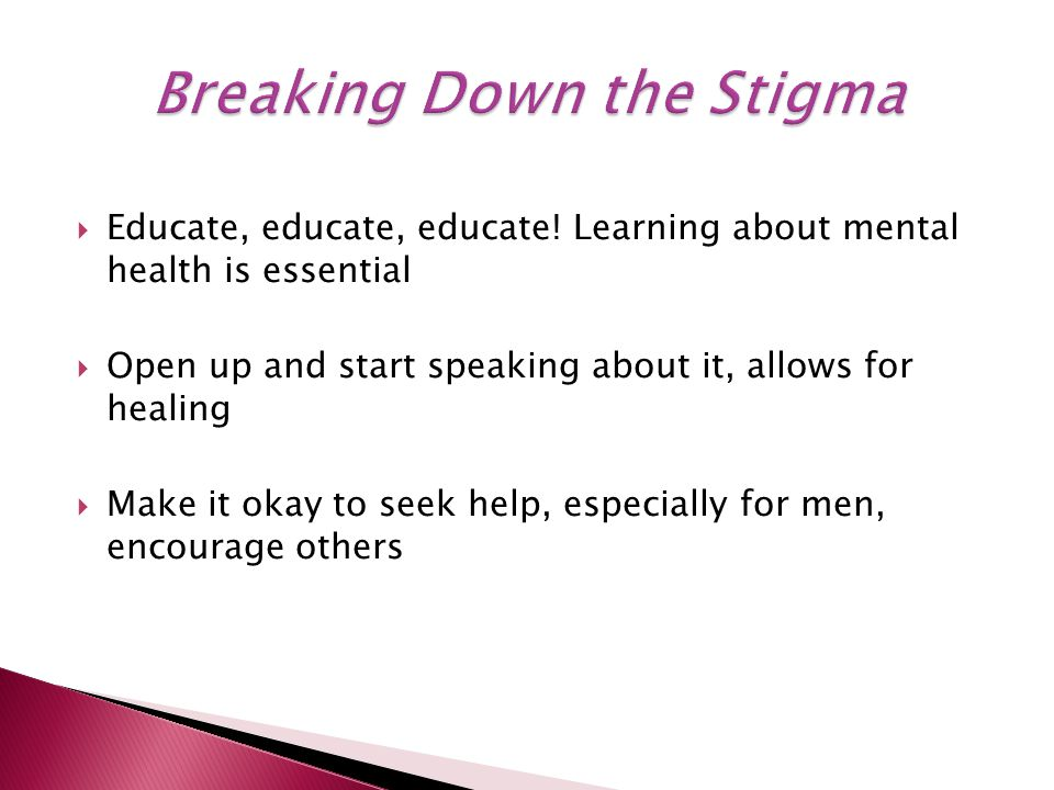  Educate, educate, educate! Learning about mental health is essential  Open up and start speaking about it, allows for healing  Make it okay to see