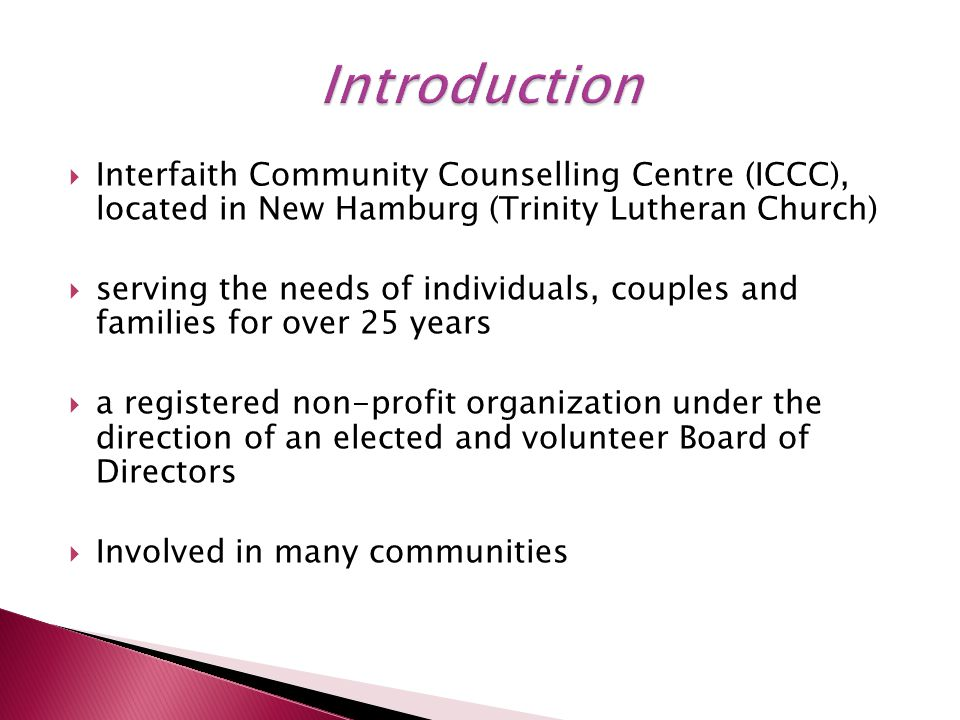  Interfaith Community Counselling Centre (ICCC), located in New Hamburg (Trinity Lutheran Church)  serving the needs of individuals, couples and families for over 25 years  a registered non-profit organization under the direction of an elected and volunteer Board of Directors  Involved in many communities