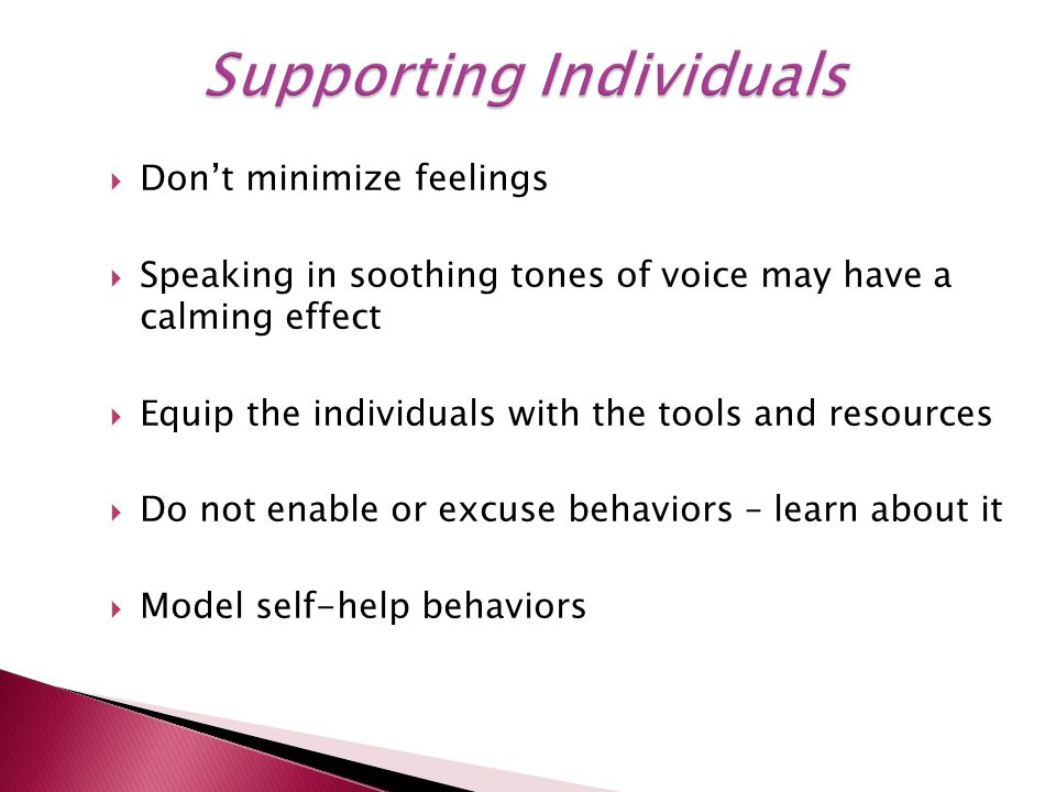  Don't minimize feelings  Speaking in soothing tones of voice may have a calming effect  Equip the individuals with the tools and resources  Do not enable or excuse behaviors – learn about it  Model self-help behaviors
