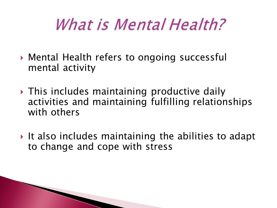  Mental Health refers to ongoing successful mental activity  This includes maintaining productive daily activities and maintaining fulfilling relationships with others  It also includes maintaining the abilities to adapt to change and cope with stress