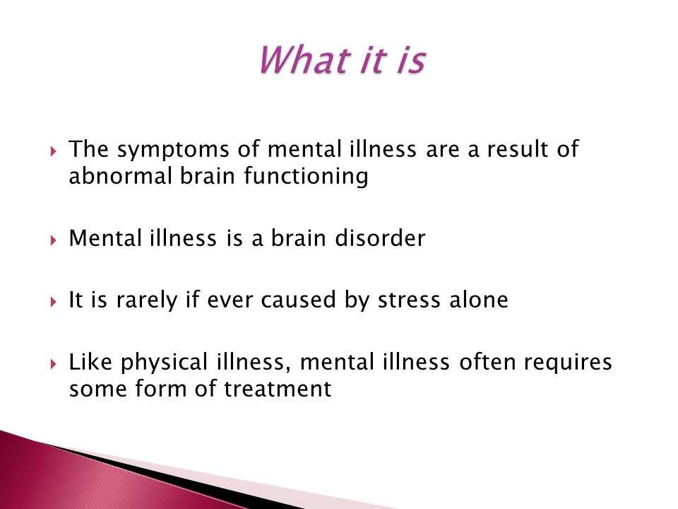  The symptoms of mental illness are a result of abnormal brain functioning  Mental illness is a brain disorder  It is rarely if ever caused by stress alone  Like physical illness, mental illness often requires some form of treatment