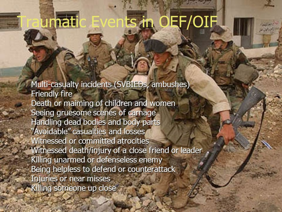 Multi-casualty incidents (SVBIEDs, ambushes) Friendly fire Death or maiming of children and women Seeing gruesome scenes of carnage Handling dead bodies and body parts Avoidable casualties and losses Witnessed or committed atrocities Witnessed death/injury of a close friend or leader Killing unarmed or defenseless enemy Being helpless to defend or counterattack Injuries or near misses Killing someone up close Traumatic Events in OEF/OIF