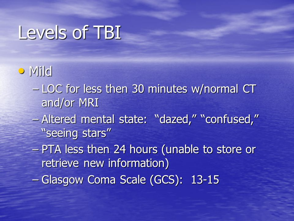 Levels of TBI Mild Mild –LOC for less then 30 minutes w/normal CT and/or MRI –Altered mental state: dazed, confused, seeing stars –PTA less then 24 hours (unable to store or retrieve new information) –Glasgow Coma Scale (GCS): 13-15