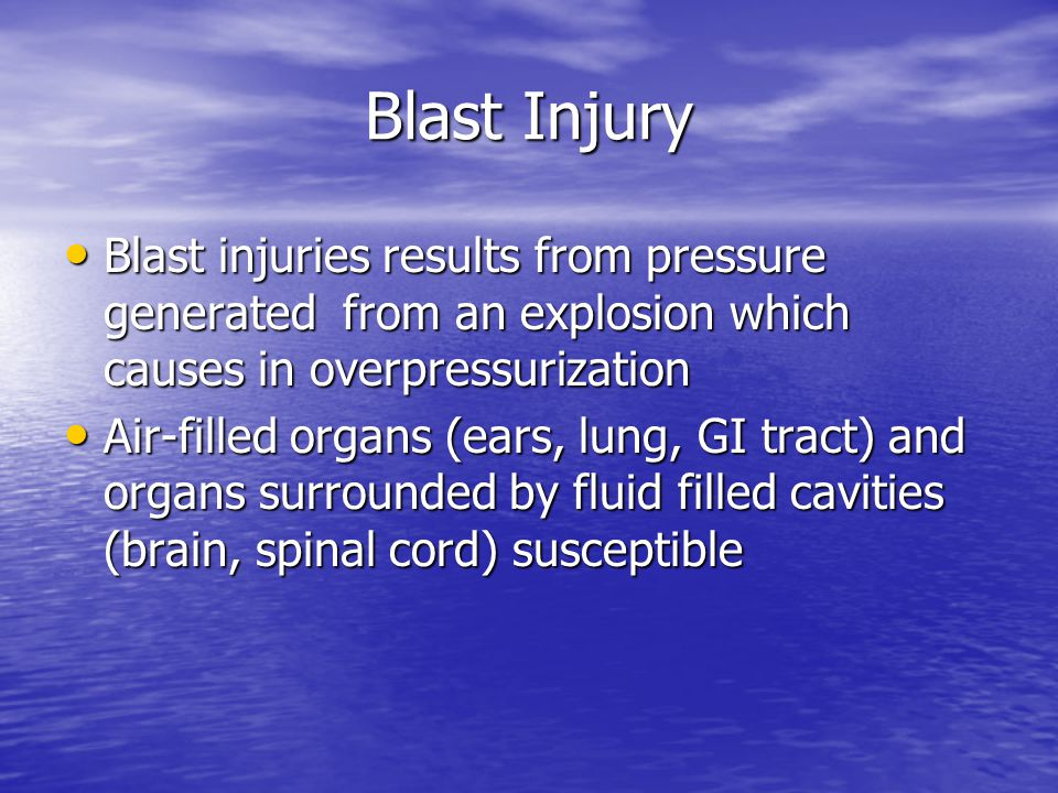 Blast Injury Blast injuries results from pressure generated from an explosion which causes in overpressurization Blast injuries results from pressure generated from an explosion which causes in overpressurization Air-filled organs (ears, lung, GI tract) and organs surrounded by fluid filled cavities (brain, spinal cord) susceptible Air-filled organs (ears, lung, GI tract) and organs surrounded by fluid filled cavities (brain, spinal cord) susceptible