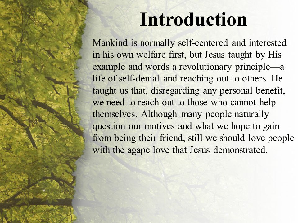 Introduction Mankind is normally self-centered and interested in his own welfare first, but Jesus taught by His example and words a revolutionary principle—a life of self-denial and reaching out to others.