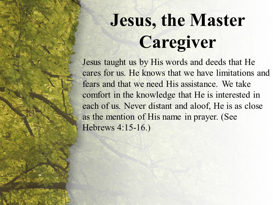 I. Jesus, the Master Caregiver (A-C) Jesus, the Master Caregiver Jesus taught us by His words and deeds that He cares for us. He knows that we have li
