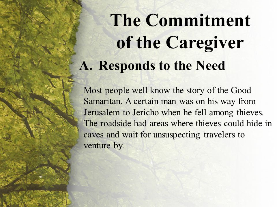 II. The Commitment of the Caregiver (A) The Commitment of the Caregiver A.Responds to the Need Most people well know the story of the Good Samaritan.