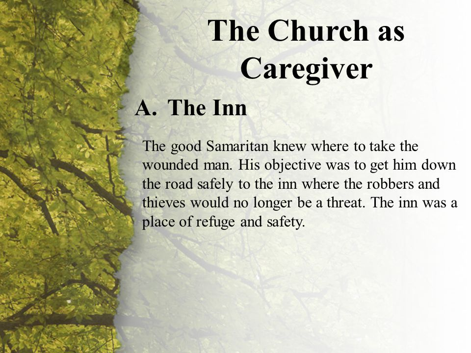 III. The Church as Caregiver (A-C) The Church as Caregiver A.The Inn The good Samaritan knew where to take the wounded man. His objective was to get h