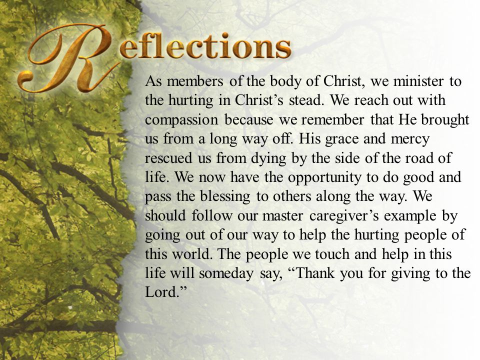 Reflections As members of the body of Christ, we minister to the hurting in Christ's stead.