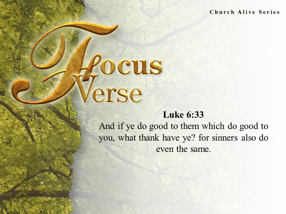 Focus Verse Luke 6:33 And if ye do good to them which do good to you, what thank have ye.
