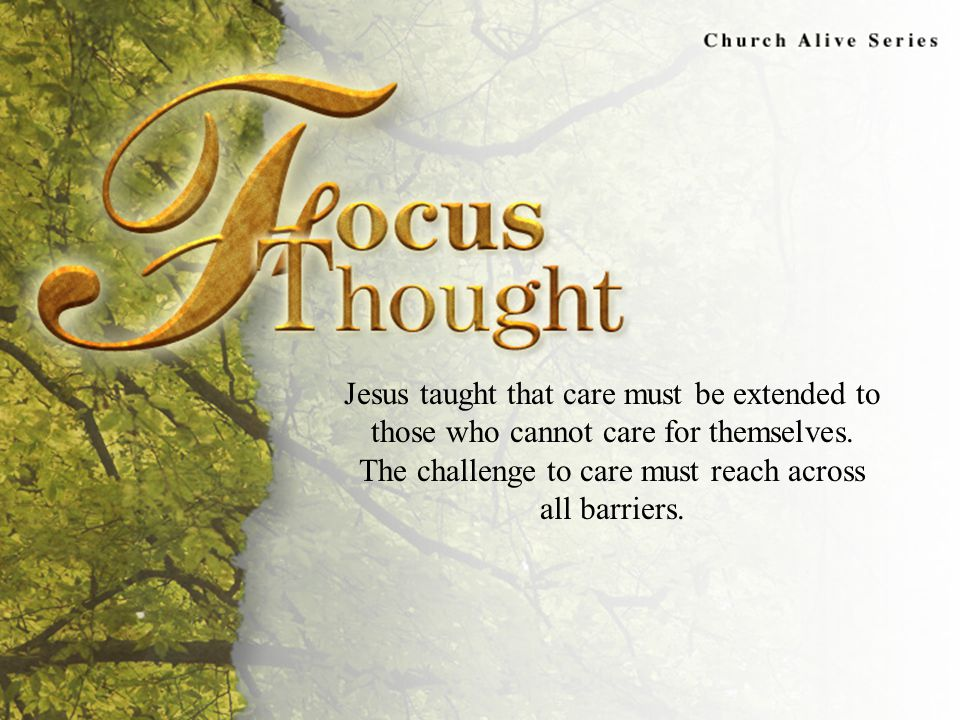 Focus Thought Jesus taught that care must be extended to those who cannot care for themselves.
