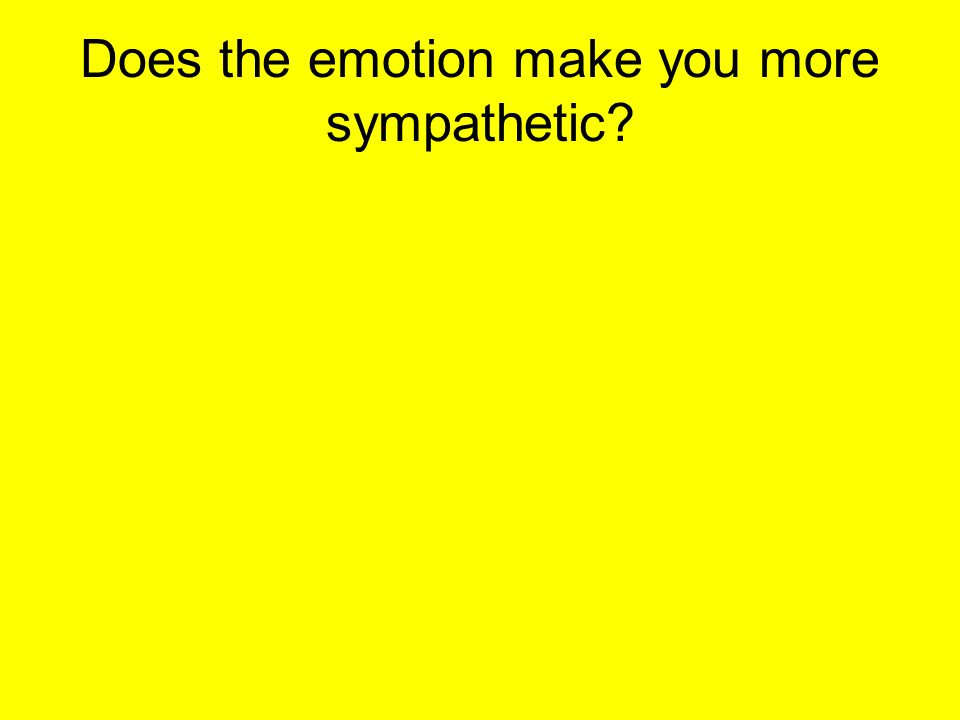 Does the emotion make you more sympathetic?